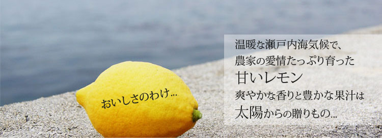 温暖な瀬戸内海気候で、農家の愛情たっぷり育った甘いレモン。爽やかな香りと豊かな果汁は太陽からの贈り物。